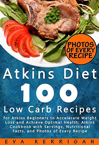 Atkins Diet: 100 Low Carb Recipes for Atkins Beginners to Accelerate Weight Loss and Achieve Optimal Health; Atkins Cookbook with Servings, Nutritional Facts, and Photos of Every Recipe by Eva Kerrigan