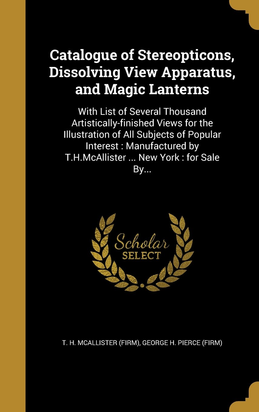 Download Catalogue of Stereopticons, Dissolving View Apparatus, and Magic Lanterns: With List of Several Thousand Artistically-Finished Views for the ... T.H.McAllister ... New York: For Sale By... pdf