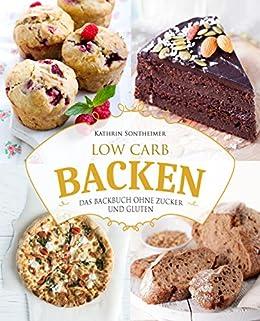Low Carb Backen Das Backbuch Ohne Zucker Und Gluten 80 Kostliche