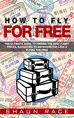 How To Fly For Free: The Ultimate Guide To Finding The Best Flight Prices, Navigating To ANYWHERE For Less & Flying For Free (Travel Book 1) (Best Way To Find Airline Tickets)