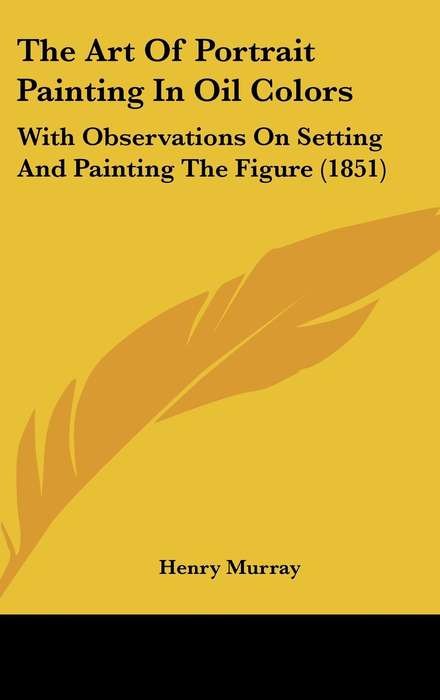 The Art of Portrait Painting in Oil Colors: With Observations on Setting and Painting the Figure (1851) pdf epub