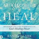 Authority to Heal: Restoring the Lost Inheritance of God's Healing Power Audiobook by Randy Clark Narrated by Lee Alan
