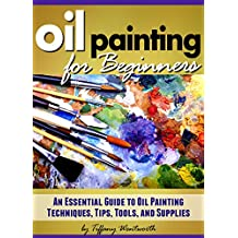 Oil Painting for Beginners: Learn How to Paint with Oils - An Essential Guide to Oil Painting Techniques, Tips, Tools, and Supplies