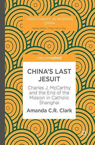 China's Last Jesuit: Charles J. McCarthy and the End of the Mission in Catholic Shanghai (Christianity in Modern China)