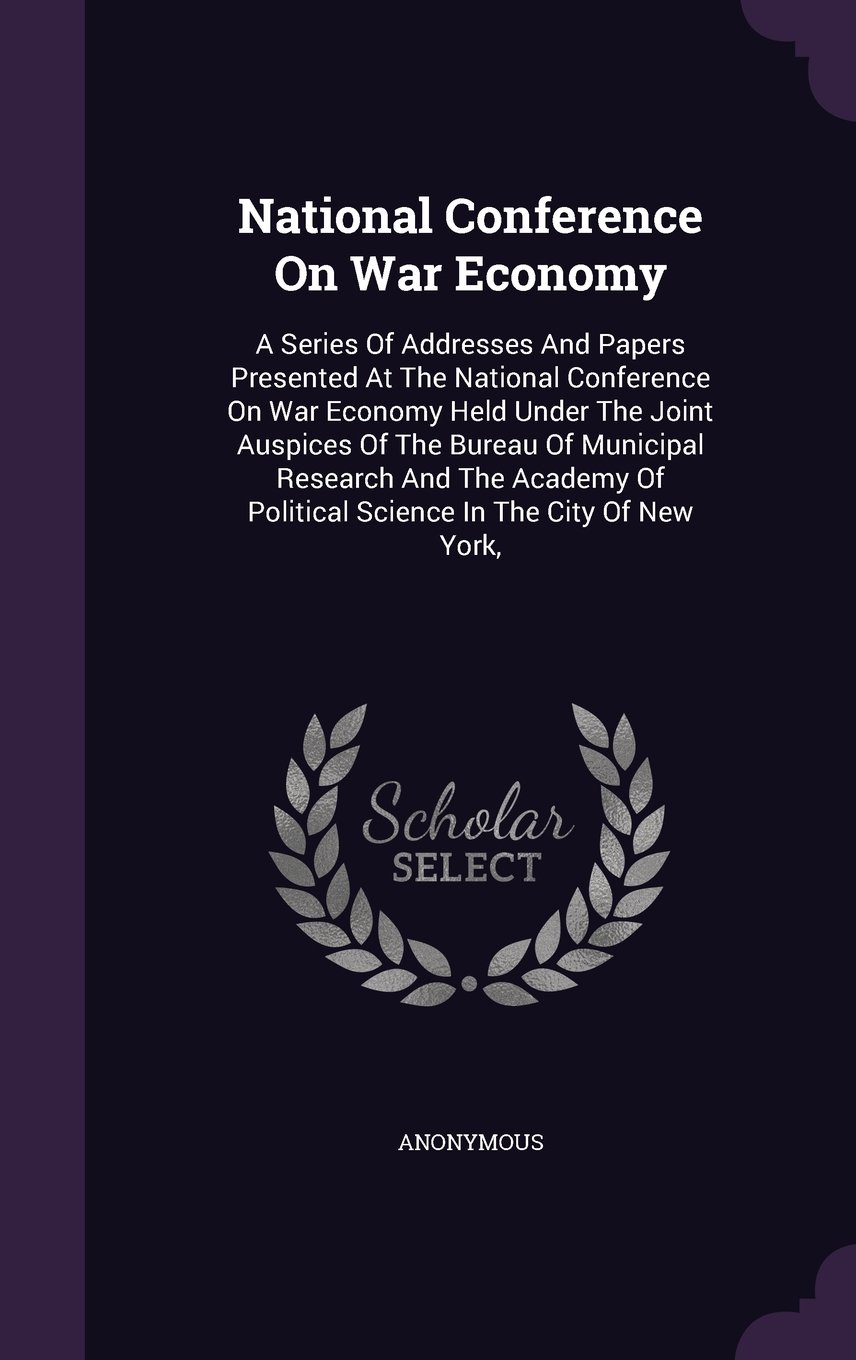 Download National Conference On War Economy: A Series Of Addresses And Papers Presented At The National Conference On War Economy Held Under The Joint Auspices ... Of Political Science In The City Of New York, pdf