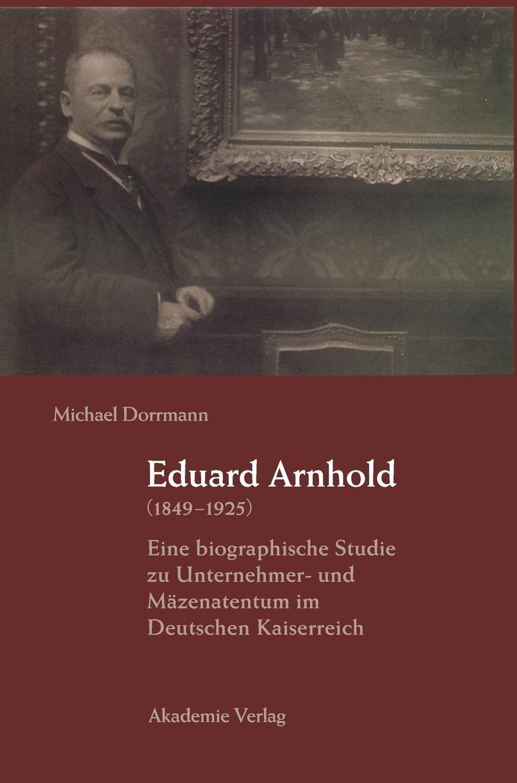 Eduard Arnhold (1849-1925): Eine biographische Studie zu Unternehmer- und Mäzenatentum im Deutschen Kaiserreich Gebundenes Buch – 27. November 2002 Michael Dorrmann De Gruyter 3050037482 Geschichte / 20. Jahrhundert