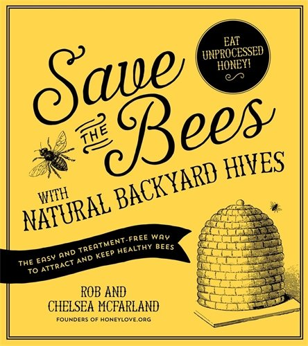 Save the Bees with Natural Backyard Hives: The Easy and Treatment-Free Way to Attract and Keep Healthy - Save Bee