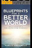 Blueprints For A Better World: and an introduction to FAIR LAISSEZ FAIRE ECONOMICS