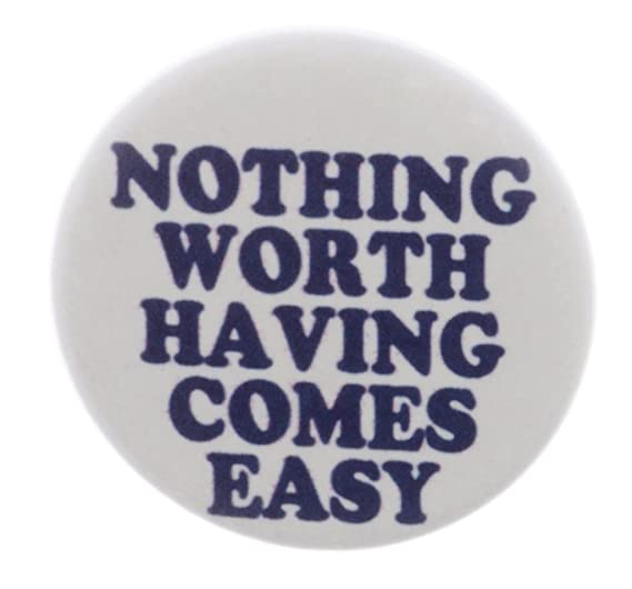 Amazoncom Nothing Worth Having Comes Easy 125 Pinback Button Pin