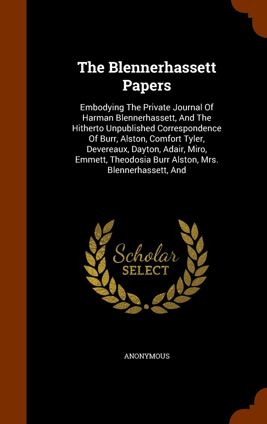 The Blennerhassett Papers: Embodying The Private Journal Of Harman Blennerhassett, And The Hitherto Unpublished Correspondence Of Burr, Alston, ... Burr Alston, Mrs. Blennerhassett, And PDF