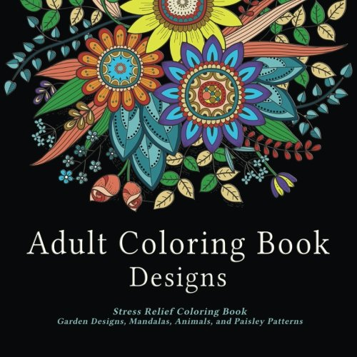 Adult Coloring Book Designs: Stress Relief Coloring Book: Garden Designs, Mandalas, Animals, and Paisley Patterns by  cover