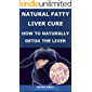 NATURAL FATTY LIVER CURE: HOW TO NATURALLY DETOX THE LIVER: A complete guide on how to reverse your fatty liver, natural…