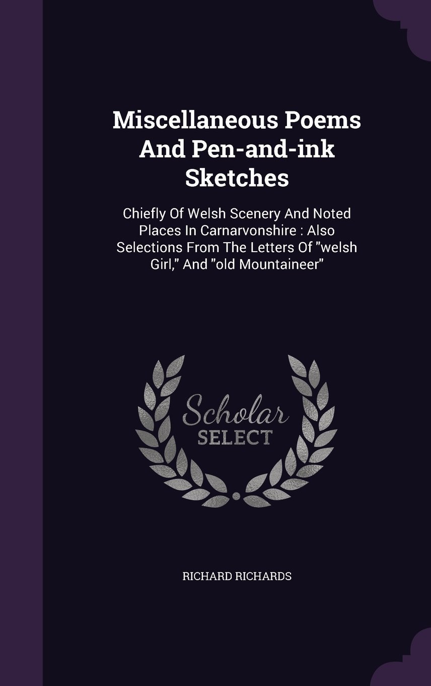 Miscellaneous Poems and Pen-And-Ink Sketches: Chiefly of Welsh Scenery and Noted Places in Carnarvonshire: Also Selections from the Letters of Welsh Girl, and Old Mountaineer PDF