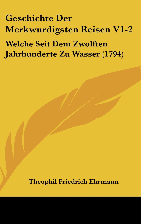 Geschichte Der Merkwurdigsten Reisen V1-2: Welche Seit Dem Zwolften Jahrhunderte Zu Wasser (1794) (German Edition) ebook