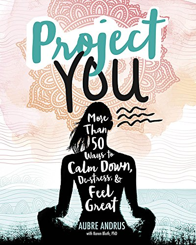 Project You: More than 50 Ways to Calm Down, De-Stress, and Feel Great (Switch Press:)