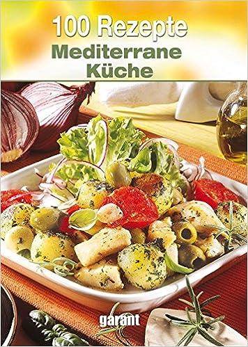 Mediterane Küche 100 rezepte mediterrane küche amazon de bücher