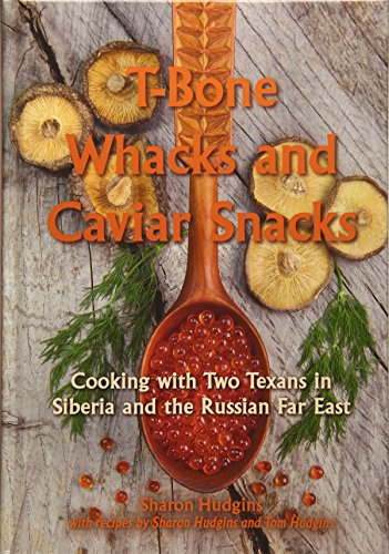 T-Bone Whacks and Caviar Snacks: Cooking with Two Texans in Siberia and the Russian Far East (Great American Cooking Series)