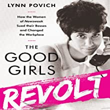 The Good Girls Revolt: How the Women of Newsweek Sued their Bosses and Changed the Workplace Audiobook by Lynn Povich Narrated by Susan Larkin