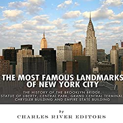 The Most Famous Landmarks of New York City: The History of the Brooklyn Bridge, Statue of Liberty, Central Park, Grand Central Terminal, Chrysler Building, and Empire State Building