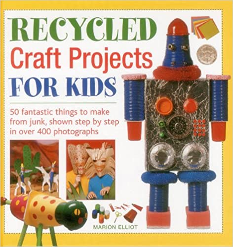 Recycled Craft Projects for Kids: 50 Fantastic Things to Make from Junk, Shown Step by Step in Over 400 Photographs