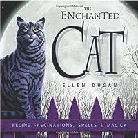 Enchanted Cat: Feline Fascinations, Spells and Magick