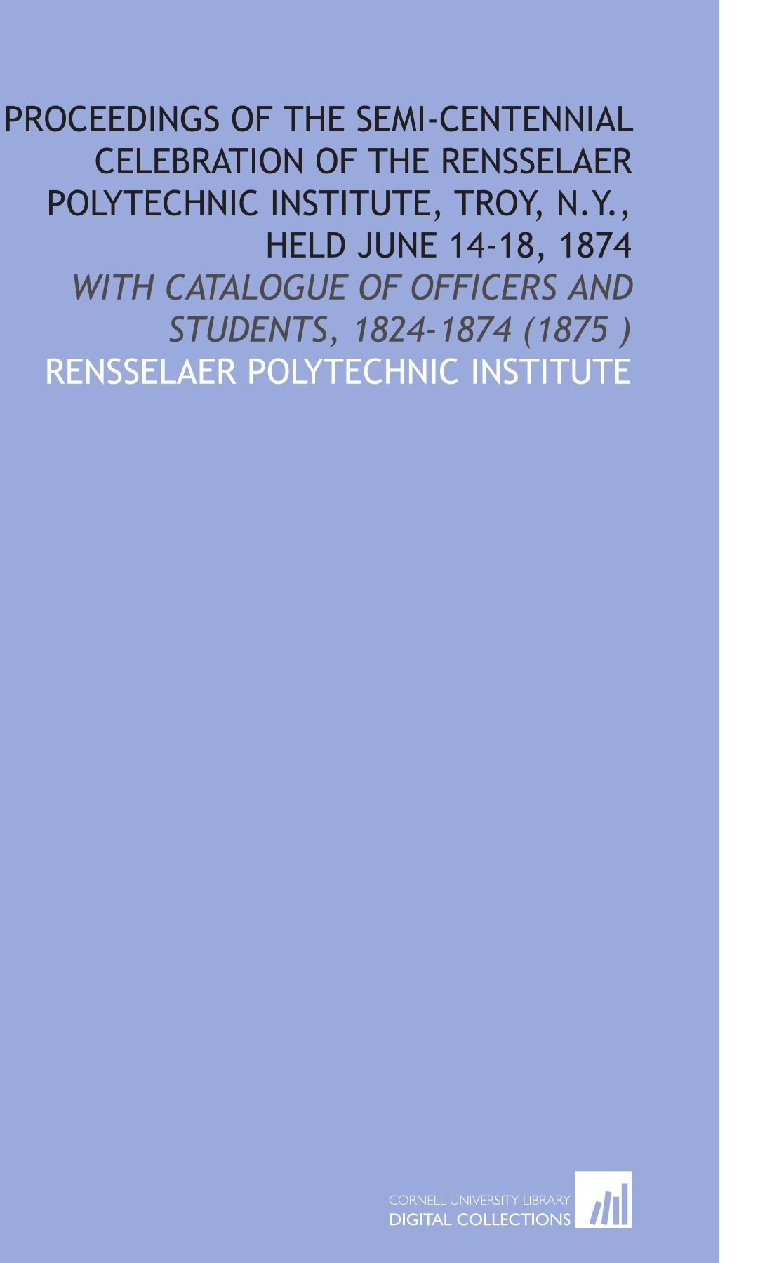 Download Proceedings of the Semi-Centennial Celebration of the Rensselaer Polytechnic Institute, Troy, N.Y., Held June 14-18, 1874: With Catalogue of Officers and Students, 1824-1874 (1875 ) ebook