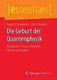 Die Geburt der Quantenphysik: Boltzmann, Planck, Einstein, Nernst und andere (essentials)