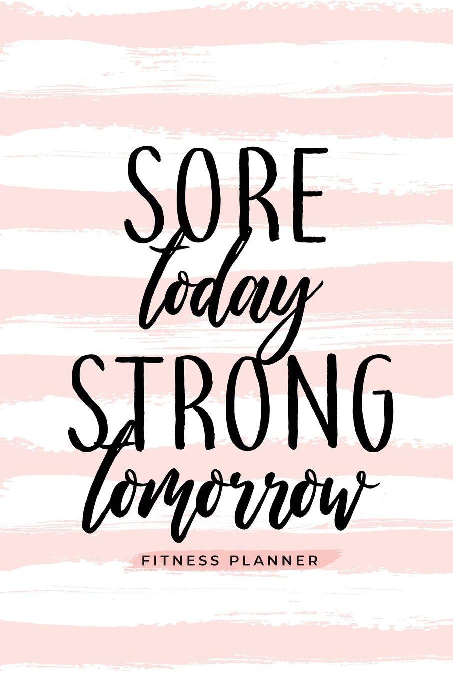 Sore Today Strong Tomorrow Fitness Planner: Workout Log and Meal Planning Notebook to Track Nutrition, Diet, and Exercise - A Weight Loss Journal for ... Tracker Book, Diary for Workouts and Wellness 1