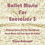 Ballet Music for Exercises 3: Original Scores to the Soundtrack Sheet Music for Your Ipad or Kindle