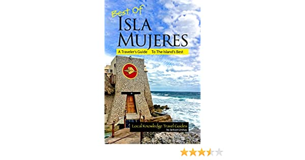 Amazon.com: Best of Isla Mujeres: A Travelers Guide to the Islands Best (Local Knowledge Travel Guides) eBook: Jackson Lindsay: Kindle Store
