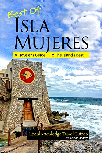 Best of Isla Mujeres: A Travelers Guide to the Islands Best (Local Knowledge Travel