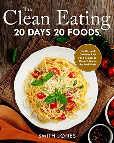 The Clean Eating 20 Days 20 Foods  Healthy And Delicious Real Food Recipes For Clean Eating In The Real World