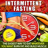 Intermittent Fasting:The Easiest Way to Eat Whatever You Want, Burn Fat and Build Muscle (Complete...