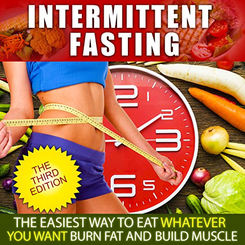Intermittent Fasting:The Easiest Way to Eat Whatever You Want, Burn Fat and Build Muscle (Complete Guide for Intermittent Fasting, Intermittent Fasting for Beginners, Intermittent Fasting for Health)
