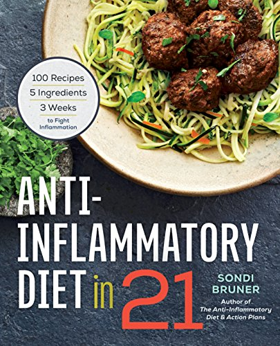 Anti-Inflammatory Diet in 21: 100 Recipes, 5 Ingredients, and 3 Weeks to Fight Inflammation (Best Foods To Fight Inflammation)