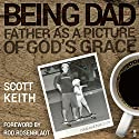 Being Dad: Father as a Picture of God's Grace Audiobook by Scott Leonard Keith Narrated by Craig Beck