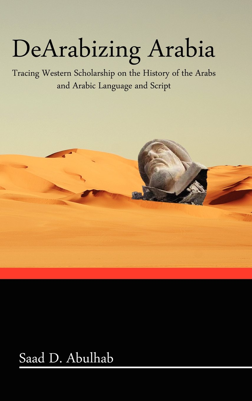 Download Dearabizing Arabia: Tracing Western Scholarship on the History of the Arabs and Arabic Language and Script PDF