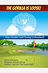 The Gorilla Is Loose:: Your Innate Golf Swing Unleashed! (Just Hit The Damn Ball! Book 2) Kindle Edition