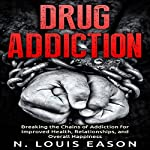 Drug Addiction: Breaking the Chains of Addiction for Improved Health, Relationships, and Overall Happiness | N. Louis Eason