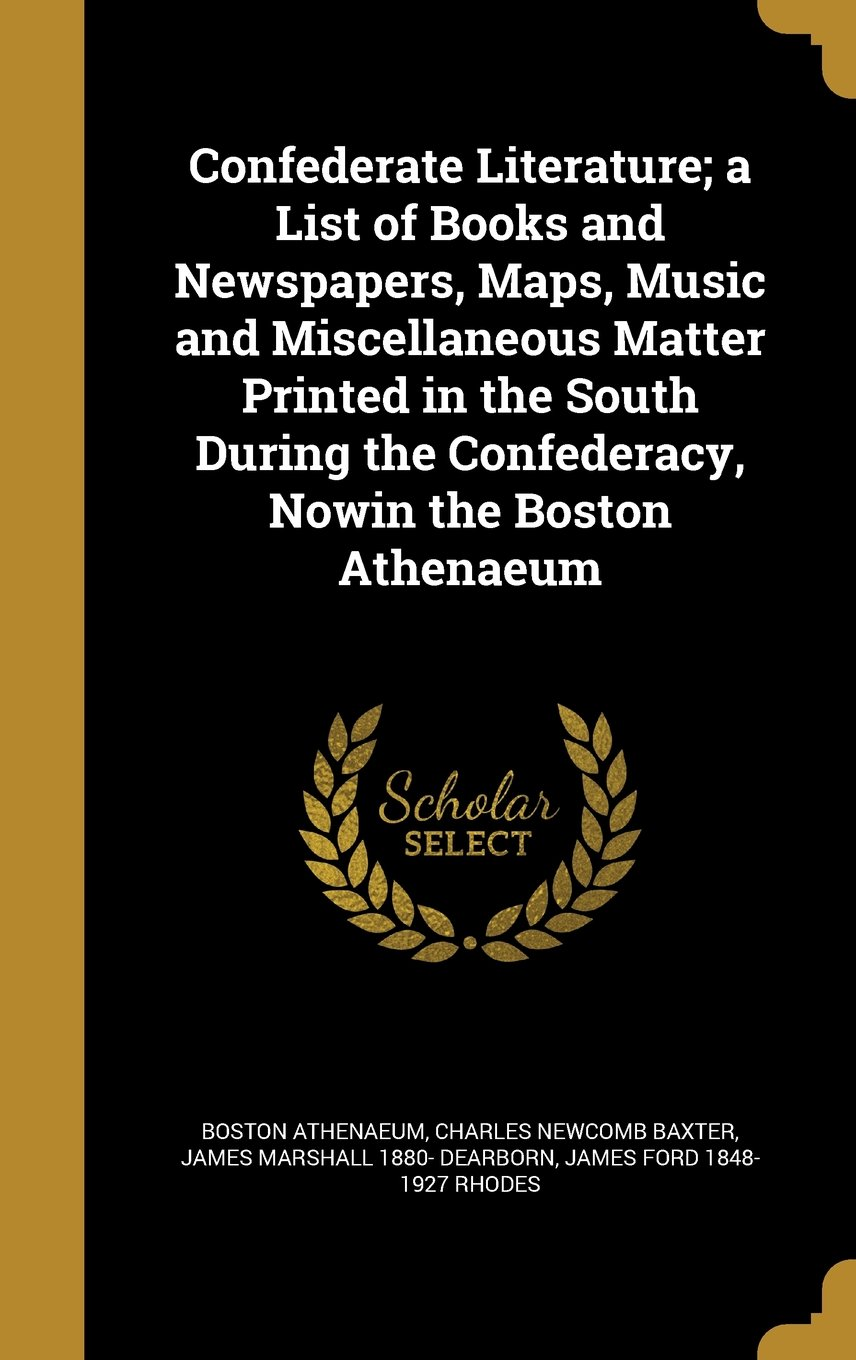 Download Confederate Literature; A List of Books and Newspapers, Maps, Music and Miscellaneous Matter Printed in the South During the Confederacy, Nowin the Boston Athenaeum pdf