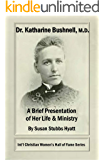 DR. KATHARINE BUSHNELL, M.D.: A BRIEF PRESENTATION  OF HER LIFE & MINISTRY (Int'l Christian Women's Hall of Fame Series Book 1)