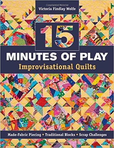 15 Minutes of Play -- Improvisational Quilts: Made-Fabric Piecing Traditional Blocks Scrap Challenges by Victoria Findlay Wolfe (15-Dec-2012)