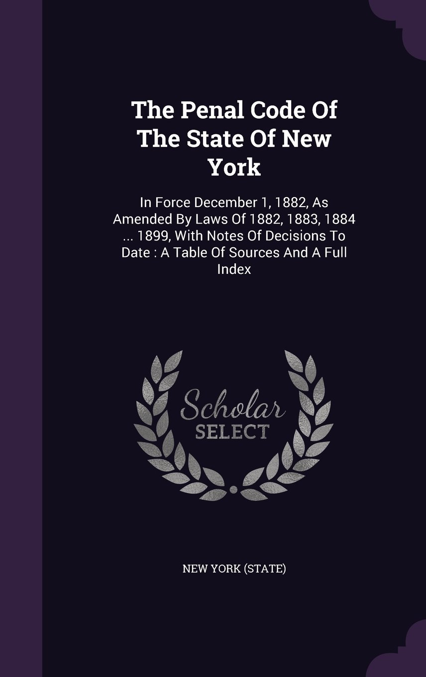 Read Online The Penal Code Of The State Of New York: In Force December 1, 1882, As Amended By Laws Of 1882, 1883, 1884 ... 1899, With Notes Of Decisions To Date : A Table Of Sources And A Full Index pdf