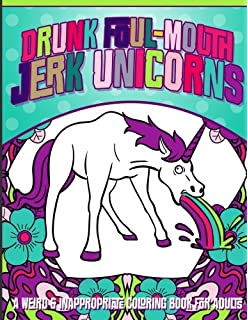 Drunk Foul Mouth Jerk Unicorns A Weird Inappropriate Coloring Book For Adults
