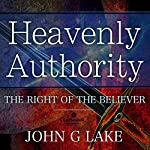 Heavenly Authority: The Right of the Believer | John G Lake