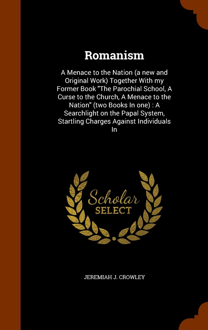 """Download Romanism: A Menace to the Nation (a new and Original Work) Together With my Former Book """"The Parochial School, A Curse to the Church, A Menace to the ... Startling Charges Against Individuals In pdf"""