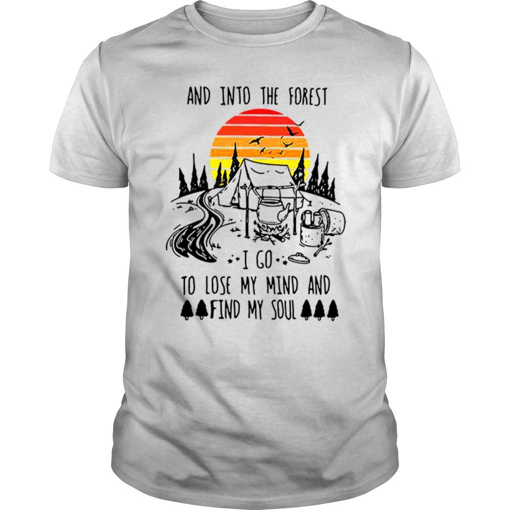 And Into The Forest I Go To Lose My Mind And Find My Soul Gift T Shirt