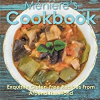 Meniere's Cookbook: Exquisite Gluten-Free Recipes from Around the World Front Cover