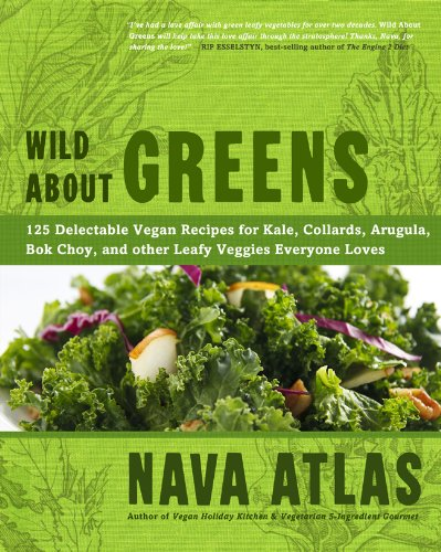Read Online Wild About Greens: 125 Delectable Vegan Recipes for Kale, Collards, Arugula, Bok Choy, and other Leafy Veggies Everyone Loves pdf epub