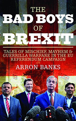The Bad Boys Of Brexit  Tales Of Mischief  Mayhem And Guerrilla Warfare From The Referendum Frontline